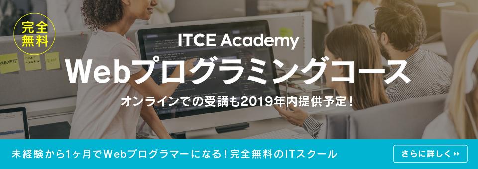 完全無料 ITCE Academy Webプログラミングコース オンラインでの受講も2019年内提供予定! 未経験から1ヶ月でITエンジニアになる!完全無料のITスクール さらに詳しく