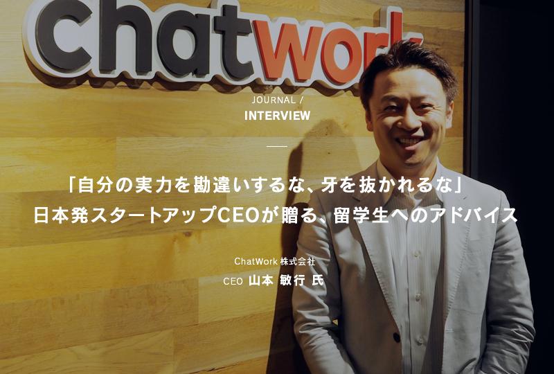 JOURNAL / INTERVIEW 「自分の実力を勘違いするな、牙を抜かれるな」日本発スタートアップCEOが贈る、留学生へのアドバイス ChatWork株式会社 CEO 山本敏行 氏
